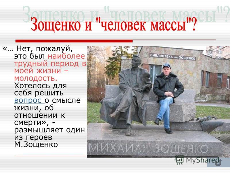 «… Нет, пожалуй, это был наиболее трудный период в моей жизни – молодость. Хотелось для себя решить вопрос о смысле жизни, об отношении к смерти», - размышляет один из героев М.Зощенко вопрос