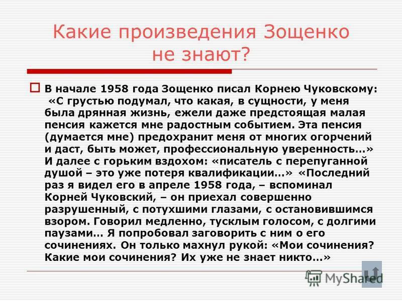 Какие произведения Зощенко не знают? В начале 1958 года Зощенко писал Корнею Чуковскому: «С грустью подумал, что какая, в сущности, у меня была дрянная жизнь, ежели даже предстоящая малая пенсия кажется мне радостным событием. Эта пенсия (думается мн
