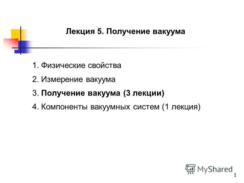 1 Лекция 5. Получение вакуума 1. Физические свойства 2. Измерение вакуума 3. Получение вакуума (3 лекции) 4. Компоненты вакуумных систем (1 лекция)