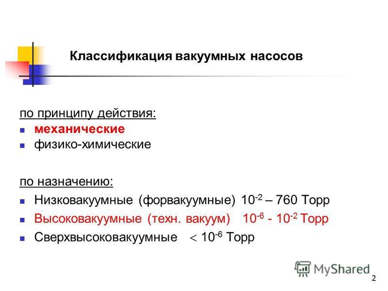 2 Классификация вакуумных насосов по принципу действия: механические физико-химические по назначению: Низковакуумные (форвакуумные) 10 -2 – 760 Торр Высоковакуумные (техн. вакуум) 10 -6 - 10 -2 Торр Сверхвысоковакуумные 10 -6 Торр
