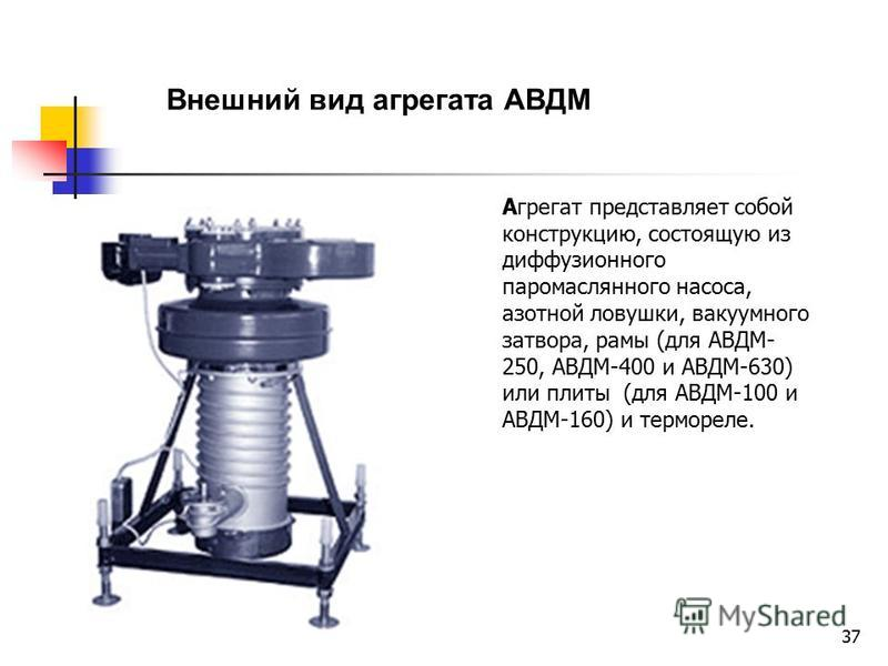37 Внешний вид агрегата АВДМ Агрегат представляет собой конструкцию, состоящую из диффузионного паромаслянного насоса, азотной ловушки, вакуумного затвора, рамы (для АВДМ- 250, АВДМ-400 и АВДМ-630) или плиты (для АВДМ-100 и АВДМ-160) и термореле.