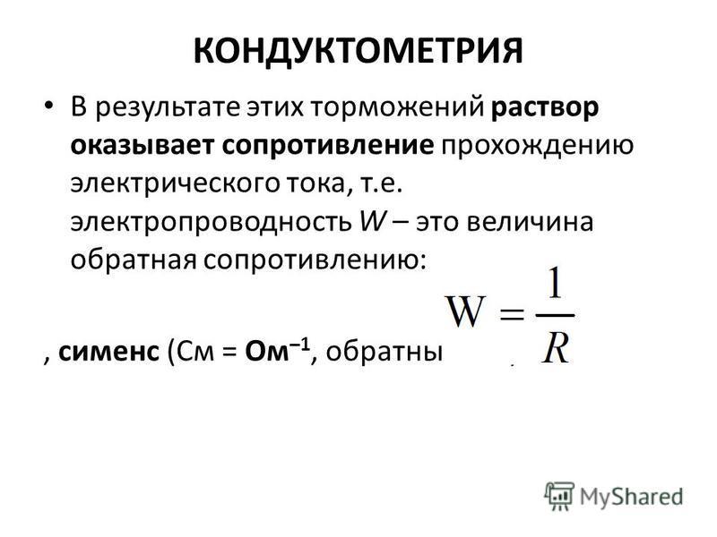 КОНДУКТОМЕТРИЯ В результате этих торможений раствор оказывает сопротивление прохождению электрического тока, т.е. электропроводность W – это величина обратная сопротивлению:, сименс (См = Ом –1, обратный Ом).