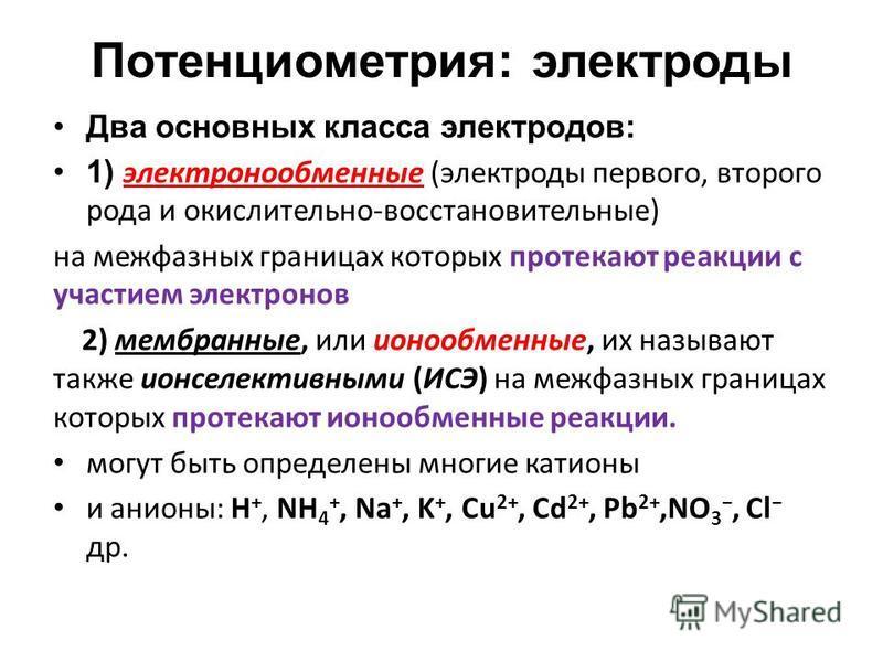 Потенциометрия: электроды Два основных класса электродов: 1) электронообменные (электроды первого, второго рода и окислительно-восстановительные) на межфазных границах которых протекают реакции с участием электронов 2) мембранные, или ионообменные, и
