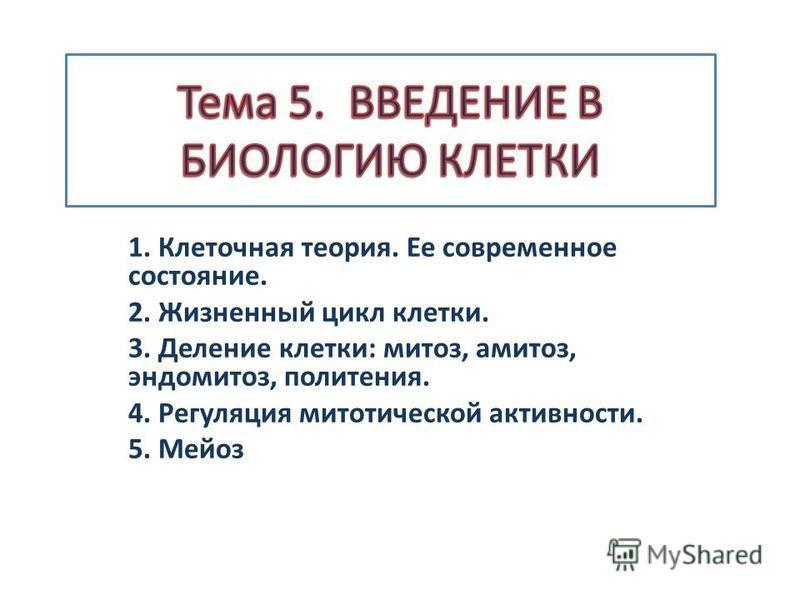 1. Клеточная теория. Ее современное состояние. 2. Жизненный цикл клетки. 3. Деление клетки: митоз, амитоз, эндомитоз, политения. 4. Регуляция митотической активности. 5. Мейоз
