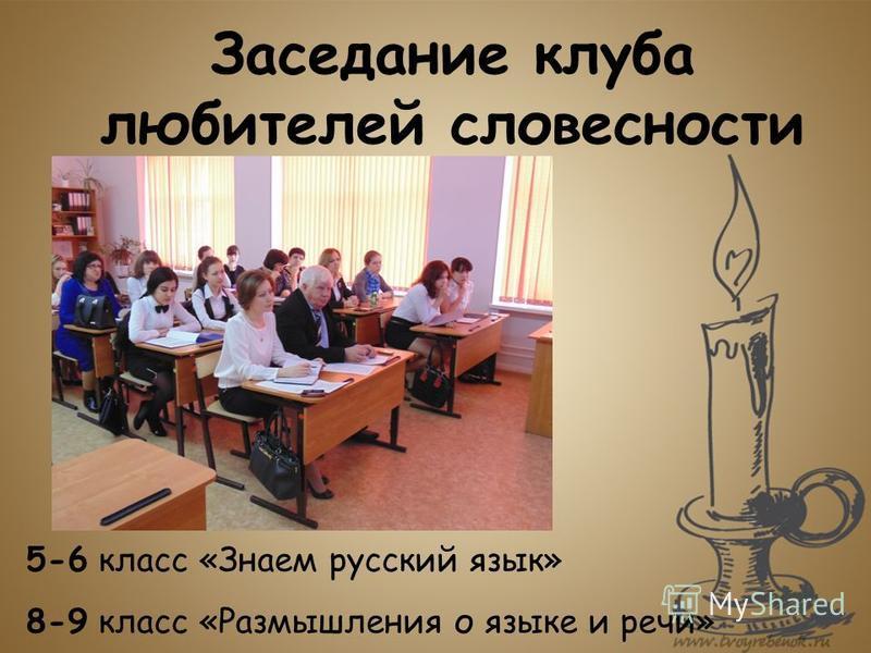 Заседание клуба любителей словесности 5-6 класс «Знаем русский язык» 8-9 класс «Размышления о языке и речи»