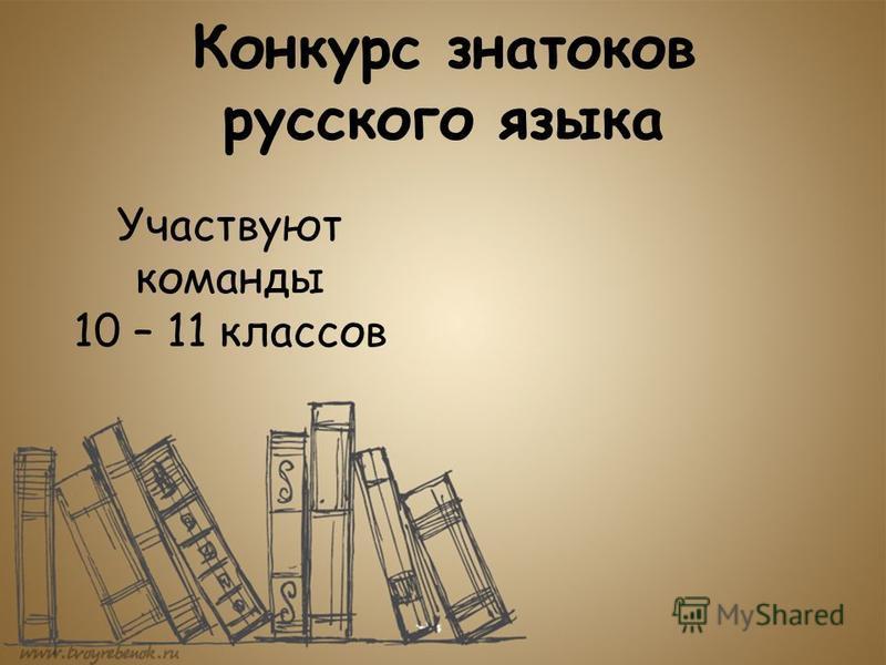 Конкурс знатоков русского языка Участвуют команды 10 – 11 классов