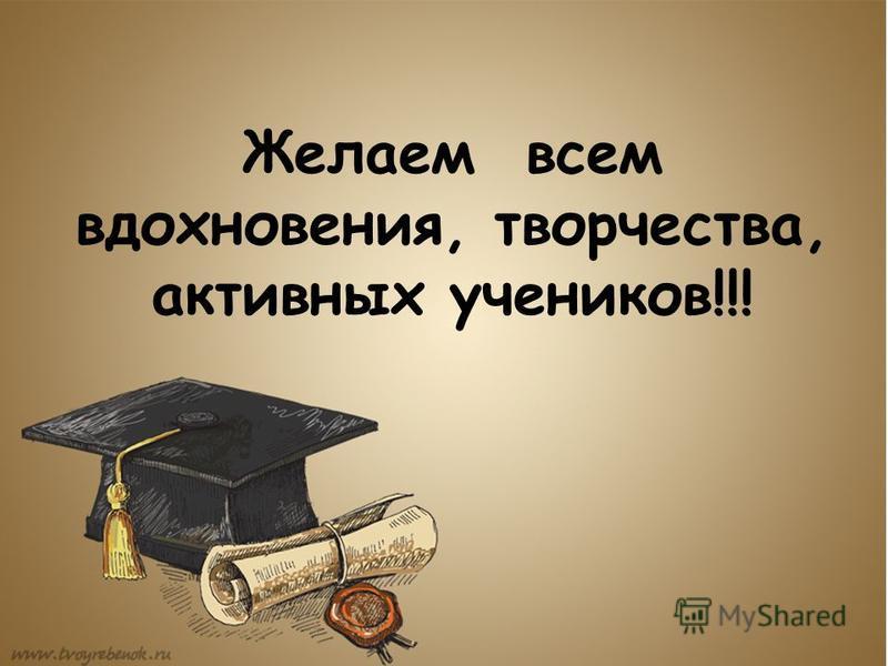 Желаем всем вдохновения, творчества, активных учеников!!!
