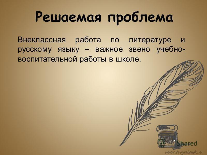 Решаемая проблема Внеклассная работа по литературе и русскому языку – важное звено учебно- воспитательной работы в школе.