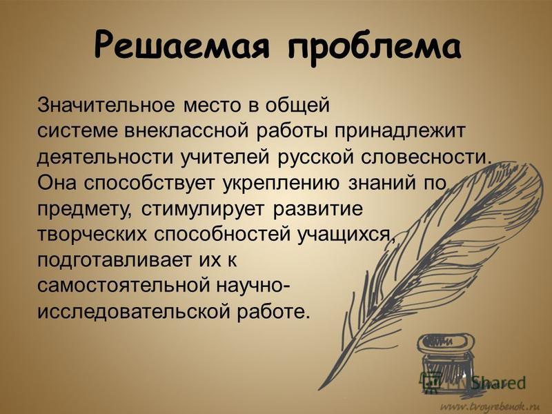 Решаемая проблема Значительное место в общей системе внеклассной работы принадлежит деятельности учителей русской словесности. Она способствует укреплению знаний по предмету, стимулирует развитие творческих способностей учащихся, подготавливает их к