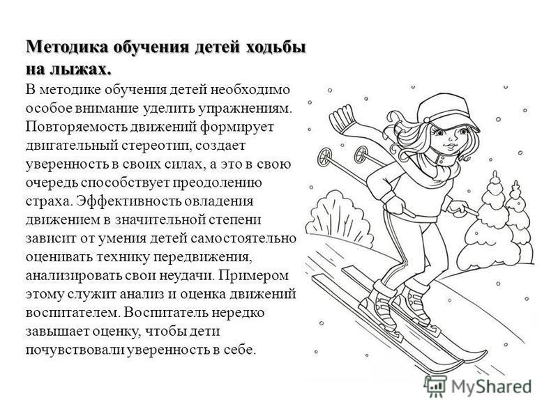 Методика обучения детей ходьбы на лыжах. Методика обучения детей ходьбы на лыжах. В методике обучения детей необходимо особое внимание уделить упражнениям. Повторяемость движений формирует двигательный стереотип, создает уверенность в своих силах, а