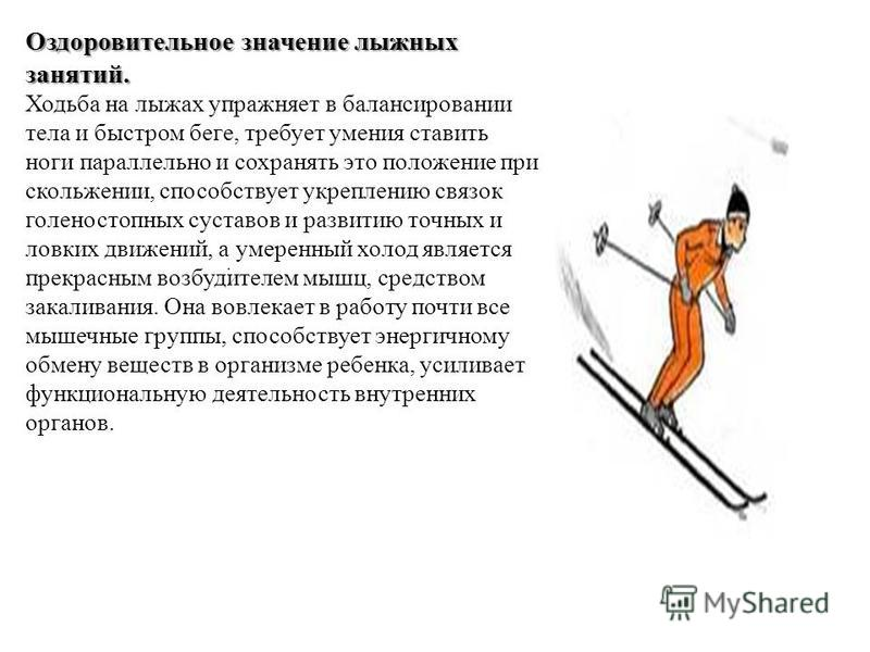Оздоровительное значение лыжных занятий. Оздоровительное значение лыжных занятий. Ходьба на лыжах упражняет в балансировании тела и быстром беге, требует умения ставить ноги параллельно и сохранять это положение при скольжении, способствует укреплени