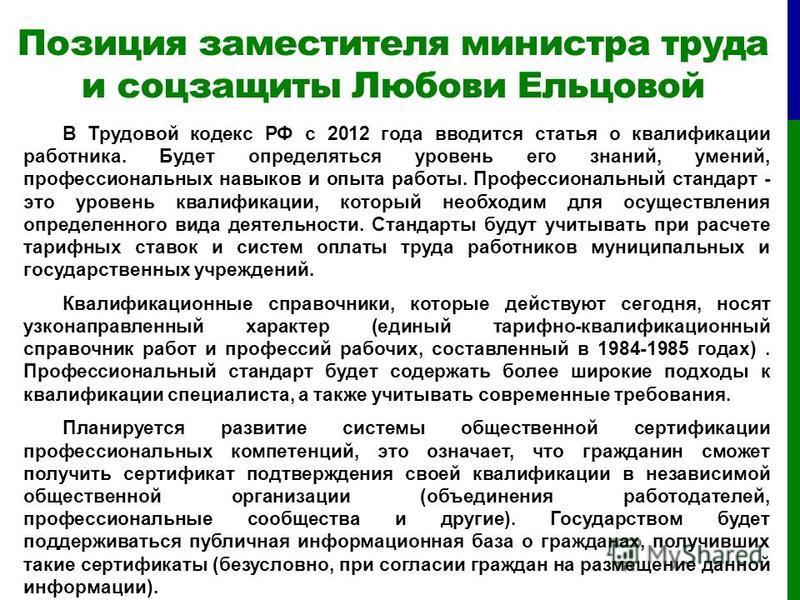 Позиция заместителя министра труда и соцзащиты Любови Ельцовой В Трудовой кодекс РФ с 2012 года вводится статья о квалификации работника. Будет определяться уровень его знаний, умений, профессиональных навыков и опыта работы. Профессиональный стандар
