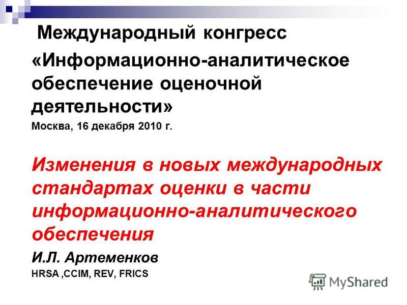 Международный конгресс «Информационно-аналитическое обеспечение оценочной деятельности» Москва, 16 декабря 2010 г. Изменения в новых международных стандартах оценки в части информационно-аналитического обеспечения И.Л. Артеменков HRSA,CCIM, REV, FRIC