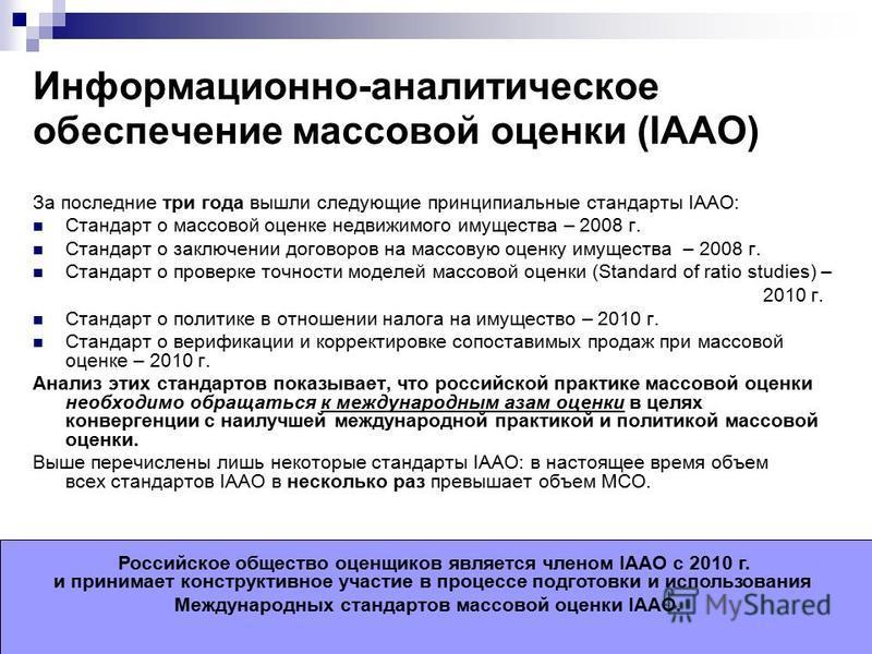 Информационно-аналитическое обеспечение массовой оценки (IAAO) За последние три года вышли следующие принципиальные стандарты IAAO: Стандарт о массовой оценке недвижимого имущества – 2008 г. Стандарт о заключении договоров на массовую оценку имуществ