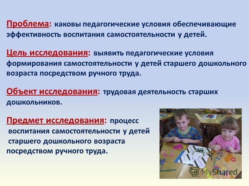 Проблема: каковы педагогические условия обеспечивающие эффективность воспитания самостоятельности у детей. Цель исследования: выявить педагогические условия формирования самостоятельности у детей старшего дошкольного возраста посредством ручного труд