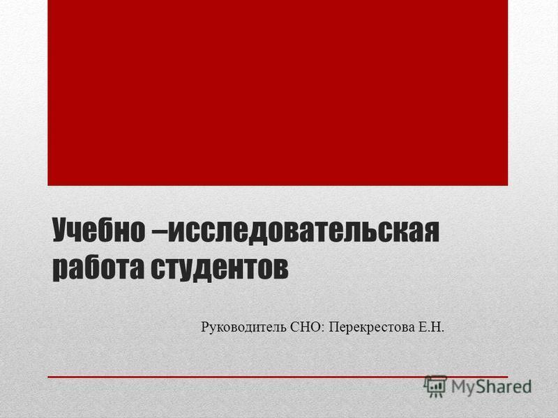 Учебно –исследовательская работа студентов Руководитель СНО: Перекрестова Е.Н.