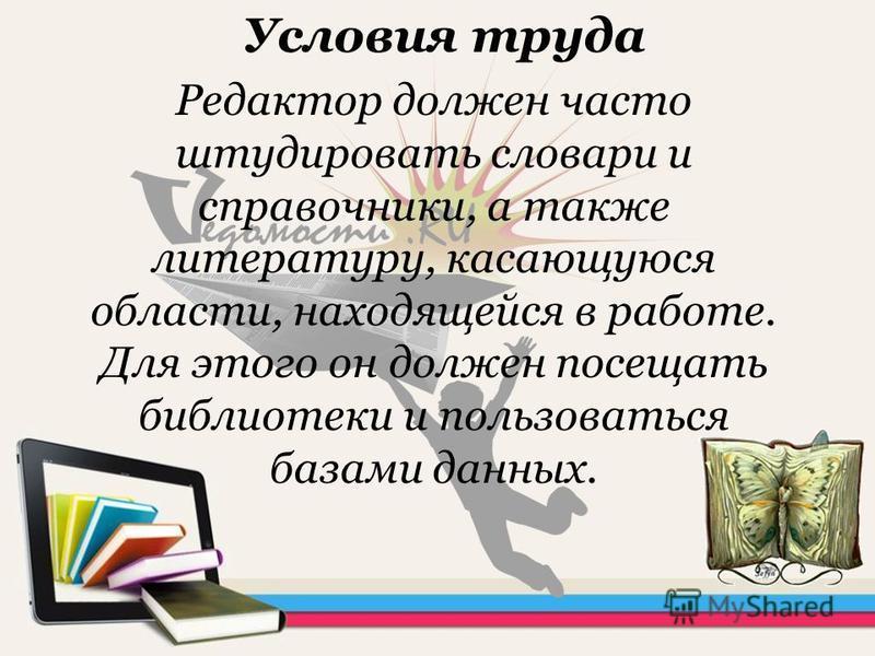 Условия труда Редактор должен часто штудировать словари и справочники, а также литературу, касающуюся области, находящейся в работе. Для этого он должен посещать библиотеки и пользоваться базами данных.