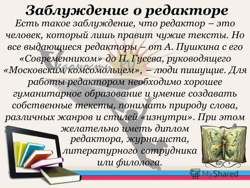 Заблуждение о редакторе Есть такое заблуждение, что редактор – это человек, который лишь правит чужие тексты. Но все выдающиеся редакторы – от А. Пушкина с его «Современником» до П. Гусева, руководящего «Московским комсомольцем», – люди пишущие. Для