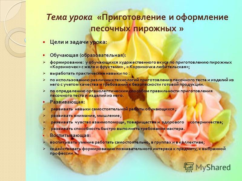 Тема урока « Приготовление и оформление песочных пирожных » Цели и задачи урока : Обучающая ( образовательная ): формирование : у обучающихся художественного вкуса по приготовлению пирожных « Корзиночек » с желе и фруктами », « Корзиночка любительска