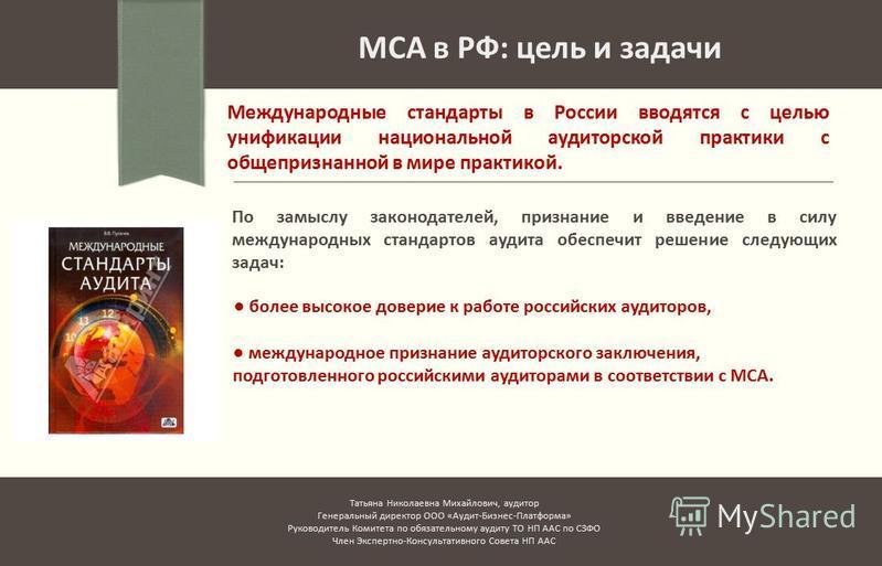 МСА в РФ: цель и задачи Международные стандарты в России вводятся с целью унификации национальной аудиторской практики с общепризнанной в мире практикой. По замыслу законодателей, признание и введение в силу международных стандартов аудита обеспечит