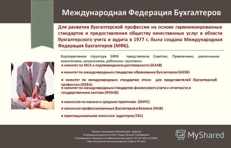 Международная Федерация Бухгалтеров Для развития бухгалтерской профессии на основе гармонизированных стандартов и предоставления обществу качественных услуг в области бухгалтерского учета и аудита в 1977 г. была создана Международная Федерация Бухгал