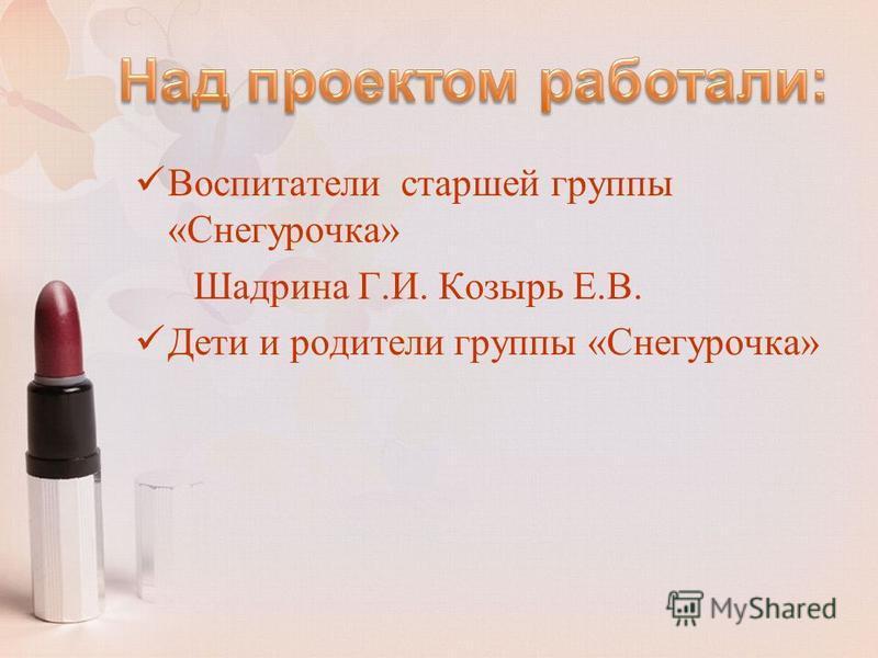 Воспитатели старшей группы «Снегурочка» Шадрина Г.И. Козырь Е.В. Дети и родители группы «Снегурочка»