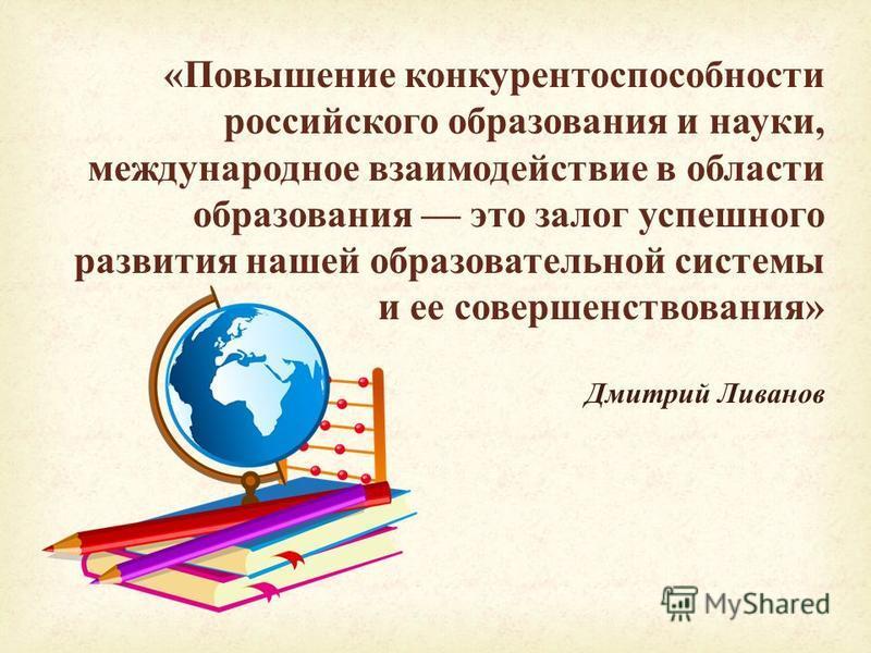 « Повышение конкурентоспособности российского образования и науки, международное взаимодействие в области образования это залог успешного развития нашей образовательной системы и ее совершенствования » Дмитрий Ливанов