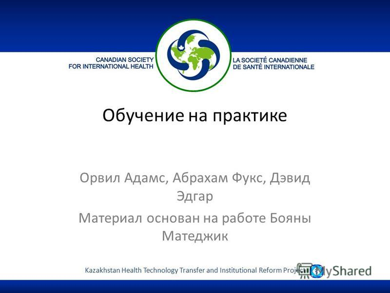Kazakhstan Health Technology Transfer and Institutional Reform Project Обучение на практике Орвил Адамс, Абрахам Фукс, Дэвид Эдгар Материал основан на работе Бояны Матеджик