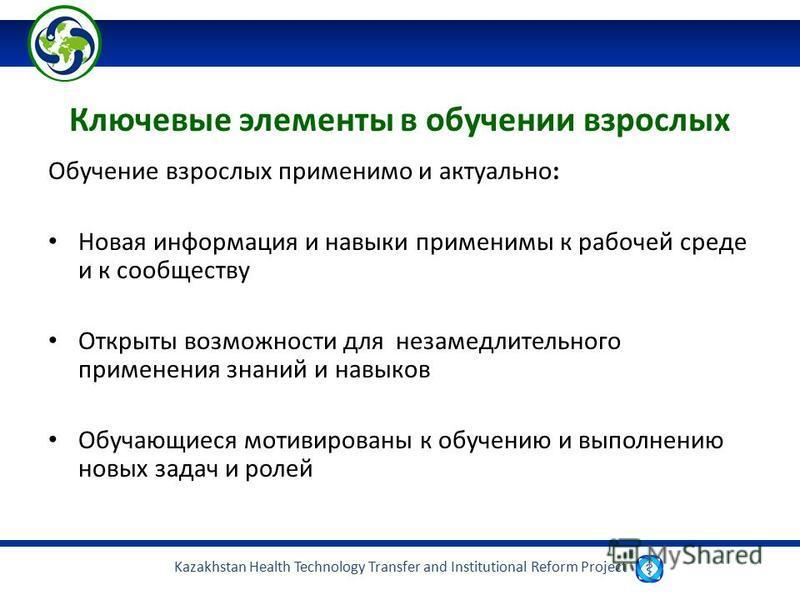 Kazakhstan Health Technology Transfer and Institutional Reform Project Ключевые элементы в обучении взрослых Обучение взрослых применимо и актуально: Новая информация и навыки применимы к рабочей среде и к сообществу Открыты возможности для незамедли