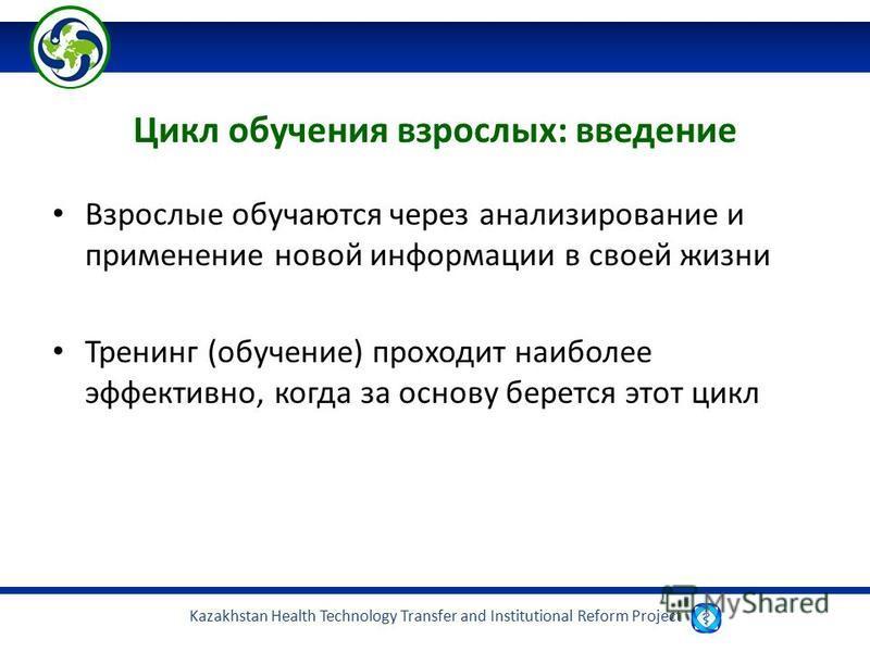 Kazakhstan Health Technology Transfer and Institutional Reform Project Цикл обучения взрослых: введение Взрослые обучаются через анализирование и применение новой информации в своей жизни Тренинг (обучение) проходит наиболее эффективно, когда за осно