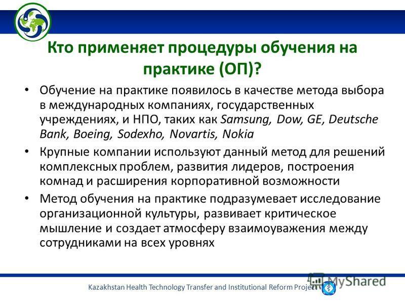 Kazakhstan Health Technology Transfer and Institutional Reform Project Кто применяет процедуры обучения на практике (ОП)? Обучение на практике появилось в качестве метода выбора в международных компаниях, государственных учреждениях, и НПО, таких как