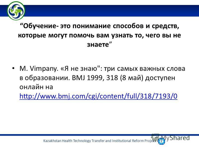 Kazakhstan Health Technology Transfer and Institutional Reform Project Обучение- это понимание способов и средств, которые могут помочь вам узнать то, чего вы не знаете M. Vimpany. «Я не знаю