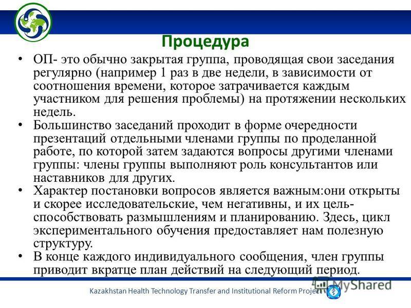 Kazakhstan Health Technology Transfer and Institutional Reform Project Процедура ОП- это обычно закрытая группа, проводящая свои заседания регулярно (например 1 раз в две недели, в зависимости от соотношения времени, которое затрачивается каждым учас