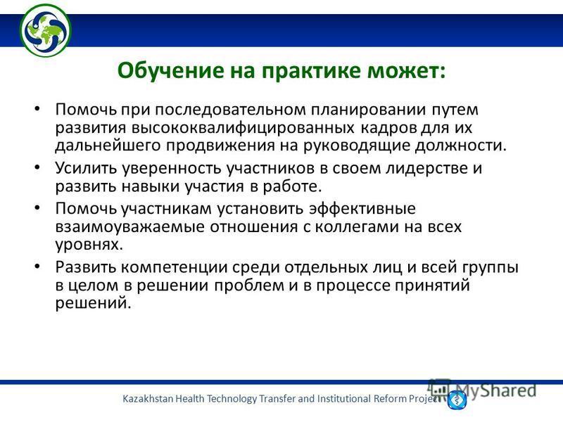 Kazakhstan Health Technology Transfer and Institutional Reform Project Обучение на практике может: Помочь при последовательном планировании путем развития высококвалифицированных кадров для их дальнейшего продвижения на руководящие должности. Усилить