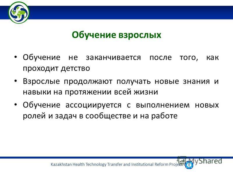 Kazakhstan Health Technology Transfer and Institutional Reform Project Обучение взрослых Обучение не заканчивается после того, как проходит детство Взрослые продолжают получать новые знания и навыки на протяжении всей жизни Обучение ассоциируется с в