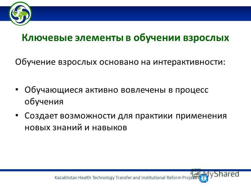 Kazakhstan Health Technology Transfer and Institutional Reform Project Ключевые элементы в обучении взрослых Обучение взрослых основано на интерактивности: Обучающиеся активно вовлечены в процесс обучения Создает возможности для практики применения н