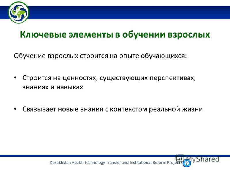 Kazakhstan Health Technology Transfer and Institutional Reform Project Ключевые элементы в обучении взрослых Обучение взрослых строится на опыте обучающихся: Строится на ценностях, существующих перспективах, знаниях и навыках Связывает новые знания с