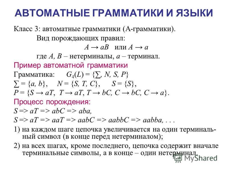 АВТОМАТНЫЕ ГРАММАТИКИ И ЯЗЫКИ Класс 3: автоматные грамматики (А-грамматики). Вид порождающих правил: A aB или A a где A, В – не терминалы, a – терминал. Пример автоматной грамматики Грамматика: G 4 (L) = {, N, S, P} = {a, b}, N = {S, T, C}, S = {S},