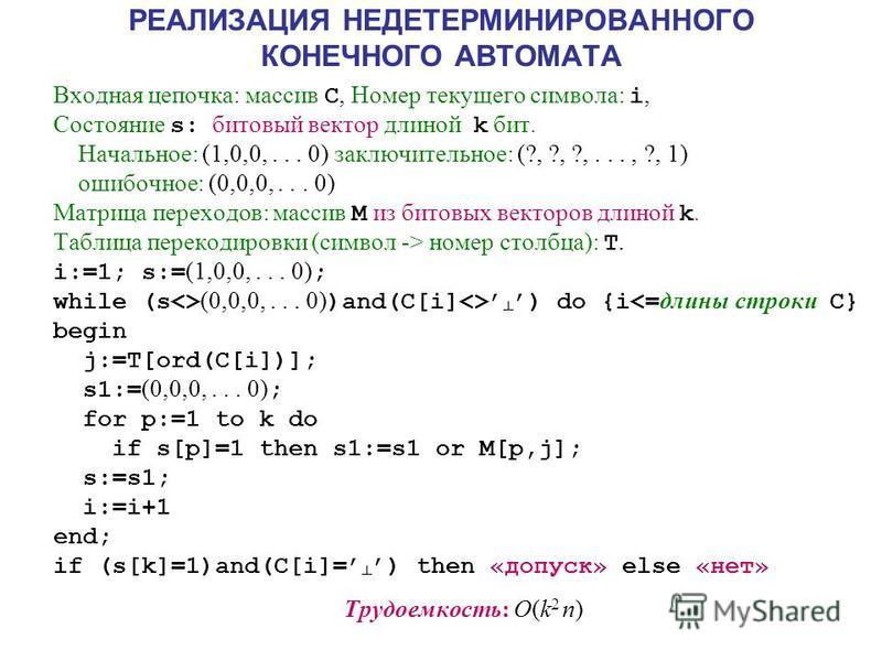РЕАЛИЗАЦИЯ НЕДЕТЕРМИНИРОВАННОГО КОНЕЧНОГО АВТОМАТА Входная цепочка: массив C, Номер текущего символа: i, Состояние s: битовый вектор длиной k бит. Начальное: (1,0,0,... 0) заключительное: (?, ?, ?,..., ?, 1) ошибочное: (0,0,0,... 0) Матрица переходов