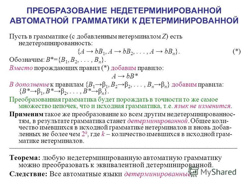 ПРЕОБРАЗОВАНИЕ НЕДЕТЕРМИНИРОВАННОЙ АВТОМАТНОЙ ГРАММАТИКИ К ДЕТЕРМИНИРОВАННОЙ Пусть в грамматике (с добавленным нетерминалом Z) есть недетерминированностьть: {A bB 1, A bB 2,..., A bB n }. (*) Обозначим: B*={B 1, B 2,..., B n }. Вместо порождающих пра