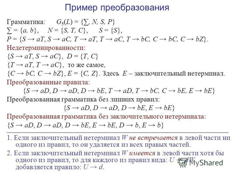 Пример преобразования Грамматика: G 5 (L) = {, N, S, P} = {a, b}, N = {S, T, C}, S = {S}, P = {S aT, S aC, T aT, T aC, T bC, C bC, C bZ}. Недетерминированности: {S aT, S aC}, D = {T, C} {T aT, T aC}, то же самое, {C bC, C bZ}, E = {C, Z}. Здесь E – з