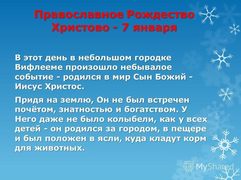 Православное Рождество Христово - 7 января В этот день в небольшом городке Вифлееме произошло небывалое событие - родился в мир Сын Божий - Иисус Христос. Придя на землю, Он не был встречен почётом, знатностью и богатством. У Него даже не было колыбе