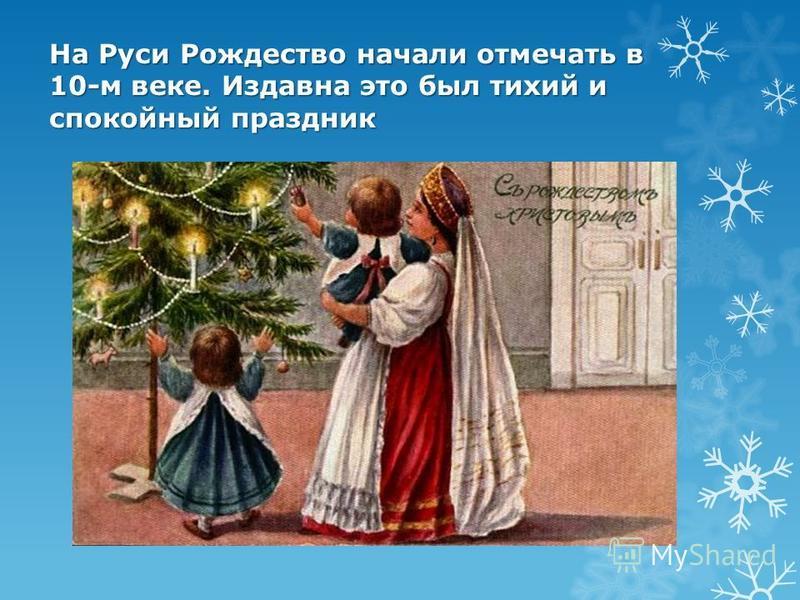 На Руси Рождество начали отмечать в 10-м веке. Издавна это был тихий и спокойный праздник
