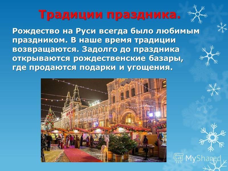 Традиции праздника. Рождество на Руси всегда было любимым праздником. В наше время традиции возвращаются. Задолго до праздника открываются рождественские базары, где продаются подарки и угощения.