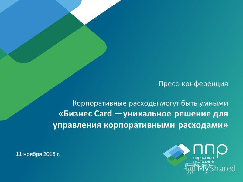 Пресс-конференция Корпоративные расходы могут быть умными «Бизнес Card уникальное решение для управления корпоративными расходами» 11 ноября 2015 г.