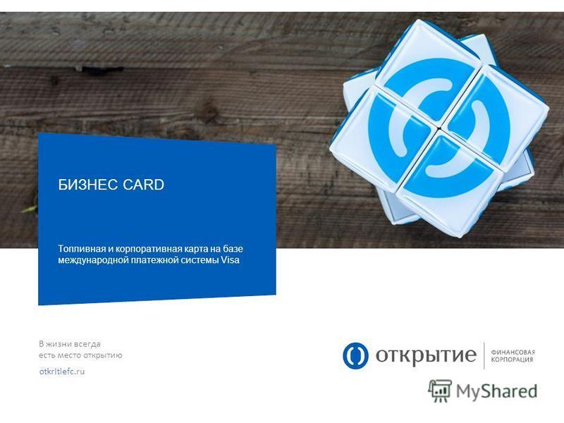 В жизни всегда есть место открытию otkritiefc.ru БИЗНЕС CARD Топливная и корпоративная карта на базе международной платежной системы Visa