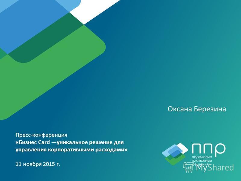 Оксана Березина Пресс-конференция «Бизнес Card уникальное решение для управления корпоративными расходами» 11 ноября 2015 г.