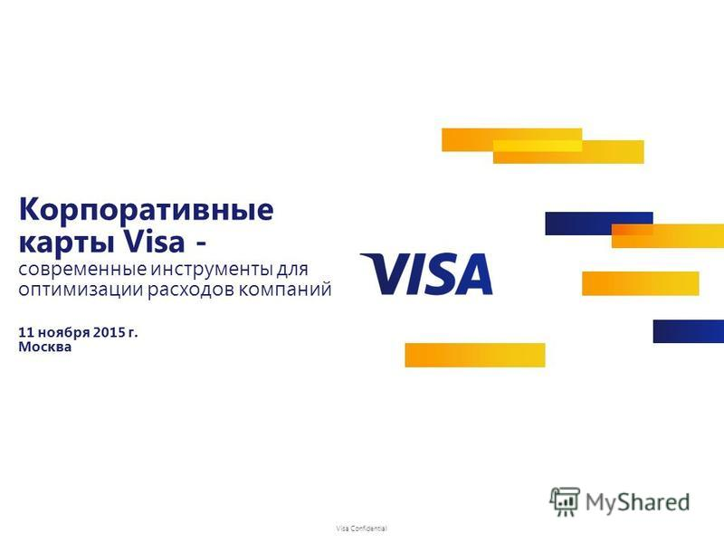 Visa Confidential Корпоративные карты Visa - современные инструменты для оптимизации расходов компаний 11 ноября 2015 г. Москва