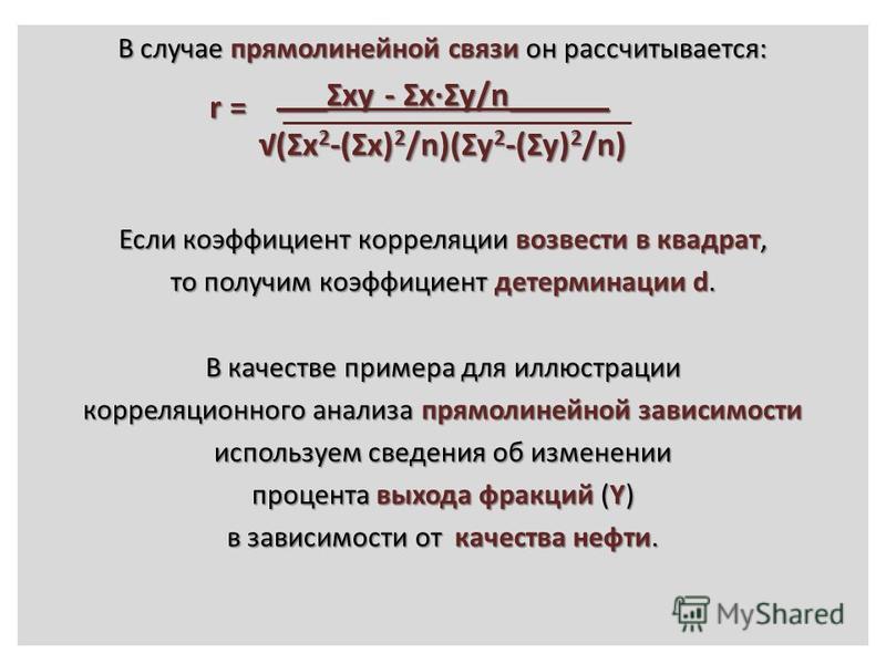 В случае прямолинейной связи он рассчитывается: ___Ʃxy - Ʃx·Ʃy/n______ (Ʃx 2 -(Ʃx) 2 /n)(Ʃy 2 -(Ʃy) 2 /n) Если коэффициент корреляции возвести в квадрат, то получим коэффициент детерминации d. В качестве примера для иллюстрации корреляционного анализ