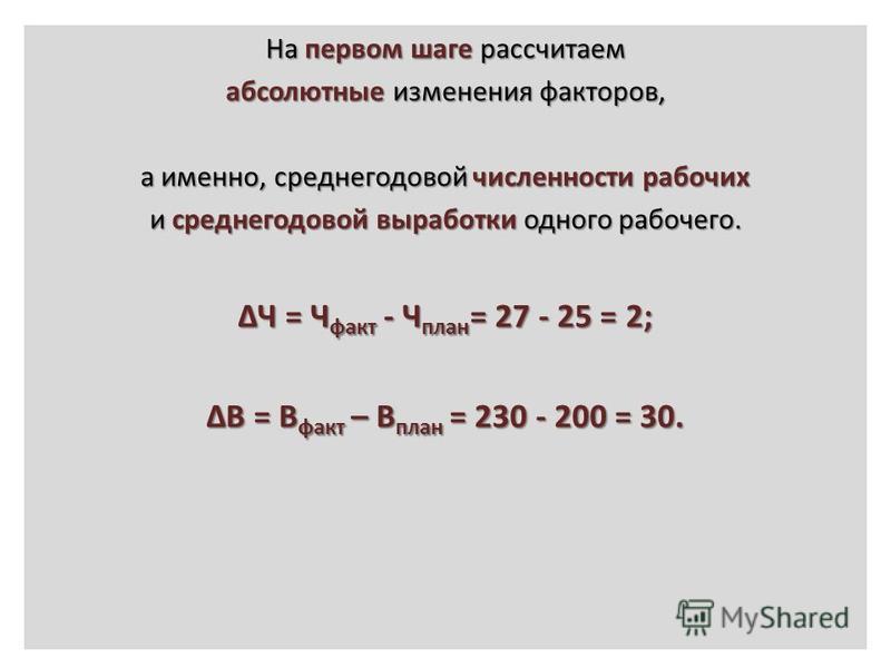 На первом шаге рассчитаем абсолютные изменения факторов, а именно, среднегодовой численности рабочих и среднегодовой выработки одного рабочего. ΔЧ = Ч факт - Ч план = 27 - 25 = 2; ΔВ = В факт – В план = 230 - 200 = 30.